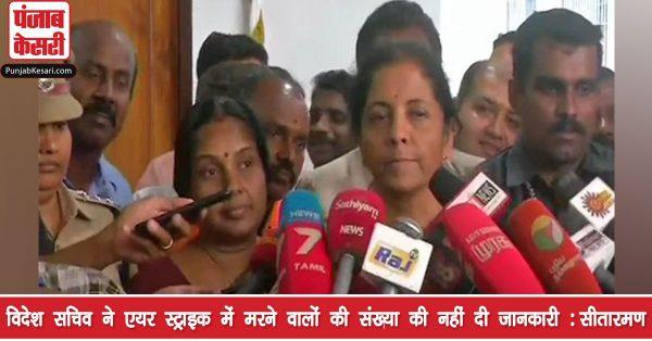 सीतारमण बोली- विदेश सचिव ने एयर स्ट्राइक में मरने वालों की संख्या की नहीं दी जानकारी