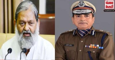 हरियाणा के DGP के खिलाफ मंत्री अनिल विज का रुख सख्त, गैर जिम्मेदार आचरण का लगाया आरोप