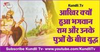 आखिर क्यों हुआ भगवान राम और उनके पुत्रों के बीच युद्ध