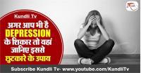 अगर आप भी है DEPRESSION के शिकार तो यहां जानिए इससे छुटकारे के उपाय