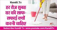 हर रोज सुबह घर की साफ-सफाई क्यों करनी चाहिए