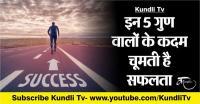 इन 5 गुण वालों के कदम चूमती है सफलता